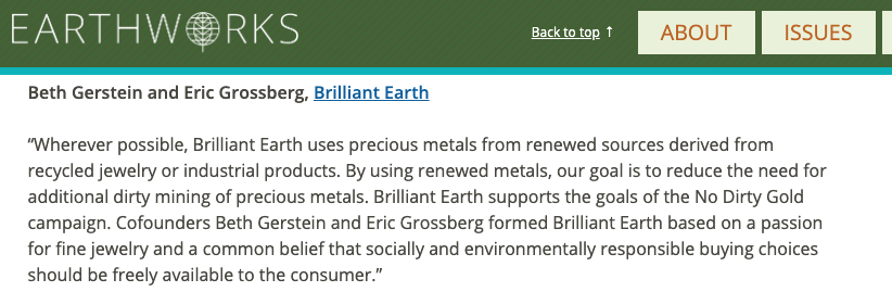 Brilliant Earth boosts its credibility by aligning with Earthworks and their No Dirty Gold campaign. Earthworks has been heavily critical of the Responsible Jewellery Council (RJC), which Brilliant Earth also aligns with.